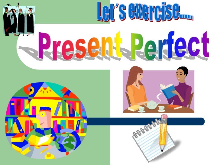 Let´s exercise.....<br />Present Perfect<br />