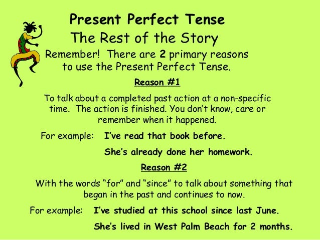 Present Perfect Tense Remember! There are 2 primary reasons to use the Present Perfect Tense. The Rest of the Story Reason...