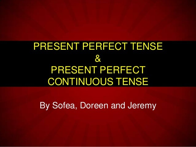 By Sofea, Doreen and Jeremy PRESENT PERFECT TENSE & PRESENT PERFECT CONTINUOUS TENSE