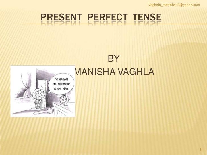 vaghela_manisha13@yahoo.comPRESENT PERFECT TENSE           BY     MANISHA VAGHLA                                          ...
