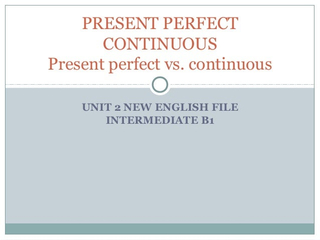 PRESENT PERFECT       CONTINUOUSPresent perfect vs. continuous    UNIT 2 NEW ENGLISH FILE       INTERMEDIATE B1