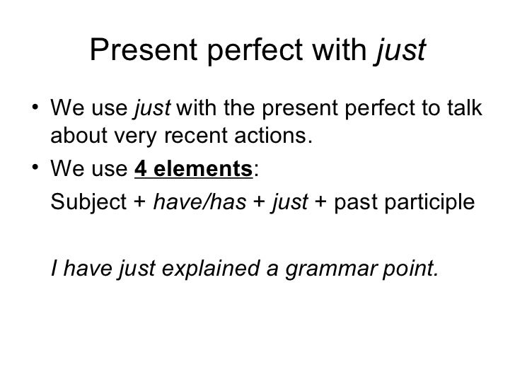 Present perfect with  just <ul><li>We use  just  with the present perfect to talk about very recent actions. </li></ul><ul...