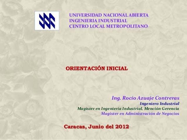 UNIVERSIDAD NACIONAL ABIERTA INGENIERIA INDUSTRIAL CENTRO LOCAL METROPOLITANO  ORIENTACIÓN INICIAL  Ing. Rocío Azuaje Cont...