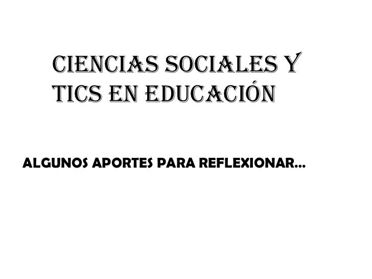 CIENCIAS SOCIALES Y TICS EN EDUCACIÓN ALGUNOS APORTES PARA REFLEXIONAR…