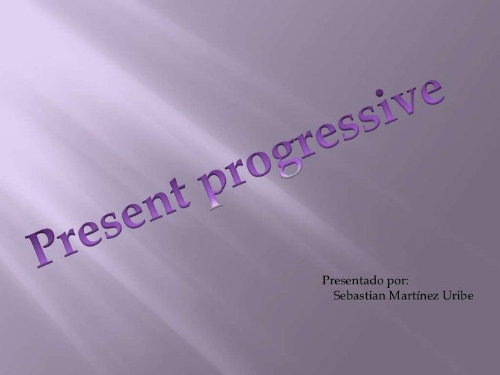 Present progressive<br />Presentado por:<br />Sebastian Martínez Uribe<br />