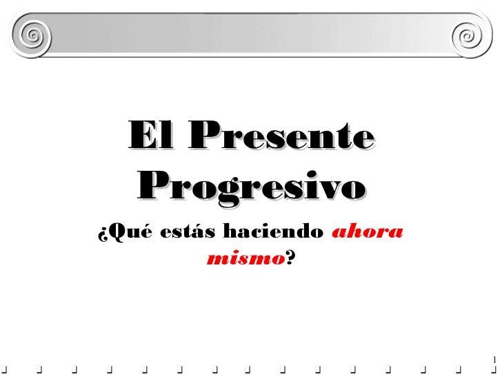 El Presente  Progresivo¿Qué estás haciendo ahora         mismo?                            1