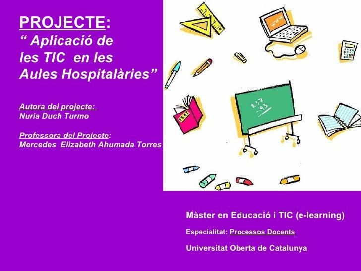"""PROJECTE :   """" Aplicació de  les TIC  en les  Aules Hospitalàries"""" Autora del projecte:  Nuria Duch Turmo Professora del P..."""