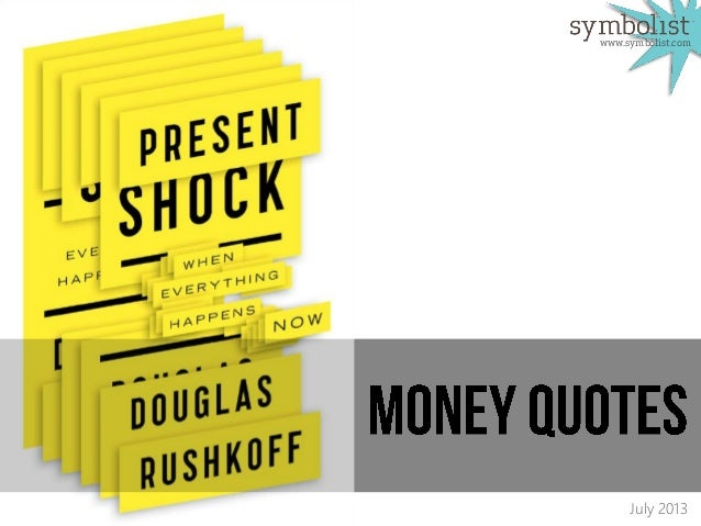 Money Quotes: Present Shock (assembled by symbolist)