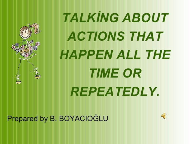 TALKİNG ABOUT ACTIONS THAT HAPPEN ALL THE TIME OR REPEATEDLY. Prepared by B. BOYACIOĞLU