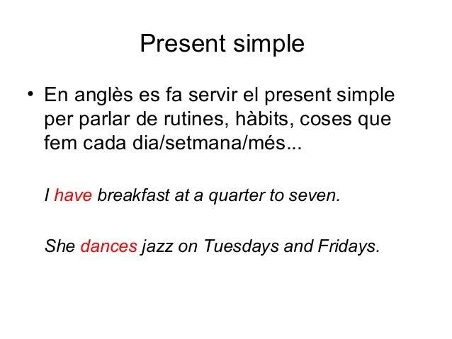 Present simple • En anglès es fa servir el present simple per parlar de rutines, hàbits, coses que fem cada dia/setmana/mé...