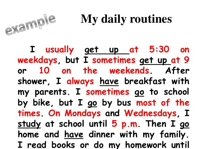 my daily routine essay | my daily routine now that i am enrolled in college on a friday is to go to work try to complete a participation post or a discussion question during my lunch break, and then come home to spend time with my husband | saturday | my daily routine before college on a saturday was to sleep in late, make a nice lunch fore my husband and then go out with friends and enjoy each others company later.