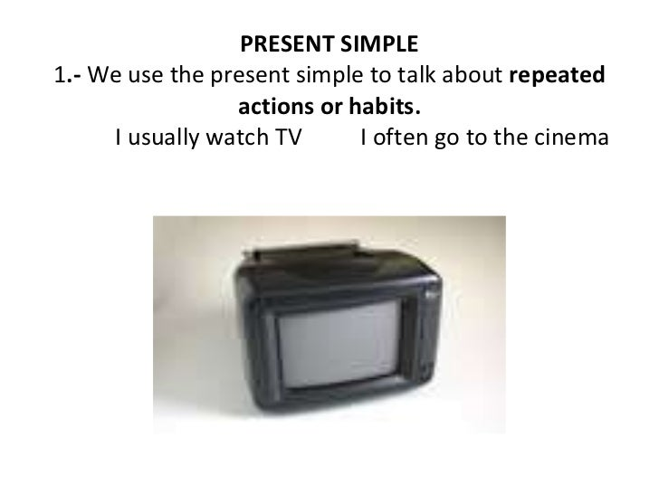 PRESENT SIMPLE 1 .-  We use the present simple to talk about  repeated actions or habits. I usually watch TV  I often go t...