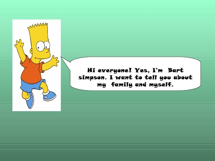 Hi everyone! Yes, I'm  Bart simpson. I want to tell you about my  family and myself.