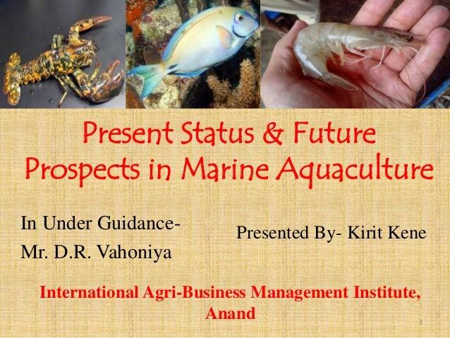 Present Status & Future Prospects in Marine Aquaculture Presented By- Kirit KeneIn Under Guidance- Mr. D.R. Vahoniya Inter...