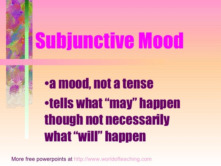 "Subjunctive Mood • a mood, not a tense • tells what ""may"" happen though not necessarily what ""will"" happen More free power..."