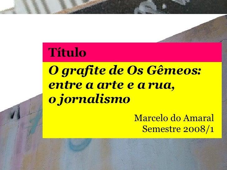 O grafite de Os Gêmeos: entre a arte e a rua, o jornalismo Marcelo do Amaral Semestre  2008/1 Título