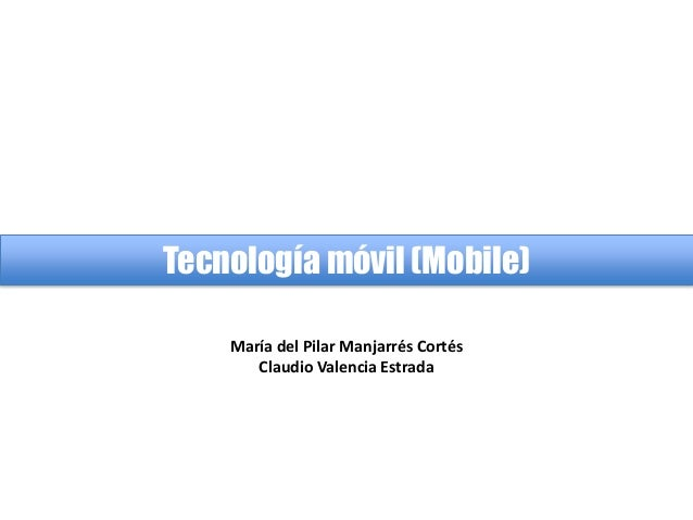 Tecnología móvil (Mobile) María del Pilar Manjarrés Cortés Claudio Valencia Estrada