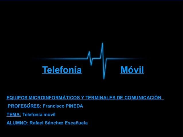 Telefonía  Móvil  EQUIPOS MICROINFORMÁTICOS Y TERMINALES DE COMUNICACIÓN ..  PROFESORES: Francisco PINEDA TEMA: Telefonía ...