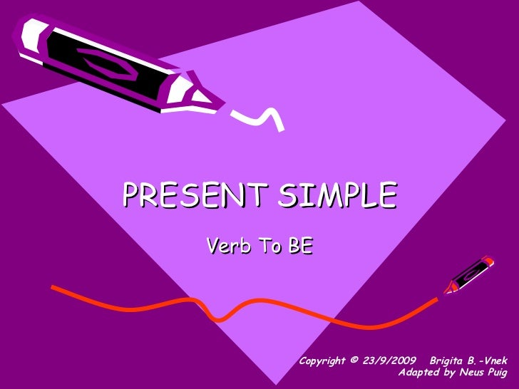 PRESENT SIMPLE Verb To BE Copyright © 23/9/2009   Brigita B.-Vnek Adapted by Neus Puig