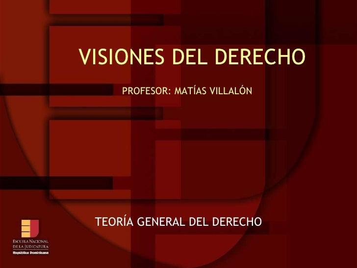 VISIONES DEL DERECHO PROFESOR: MATÍAS VILLALÓN TEORÍA GENERAL DEL DERECHO