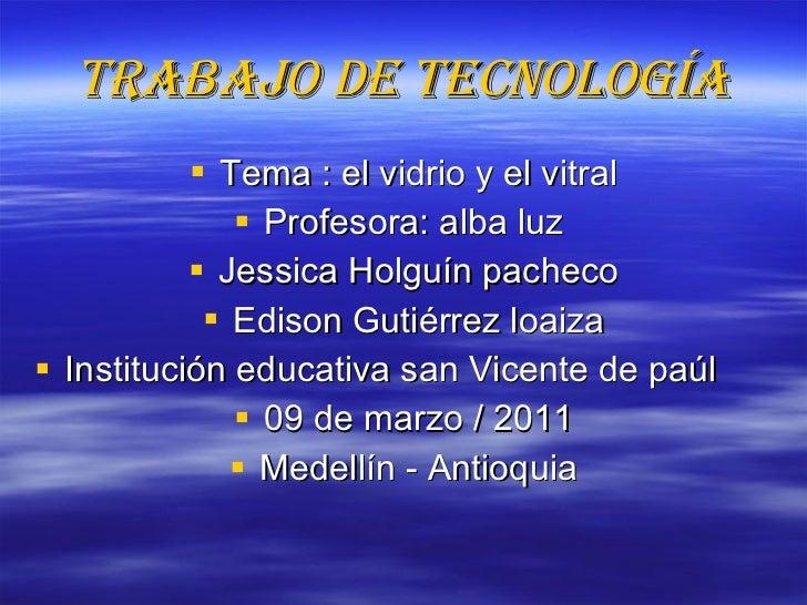 Trabajo de tecnología <ul><li>Tema : el vidrio y el vitral </li></ul><ul><li>Profesora: alba luz  </li></ul><ul><li>Jessic...