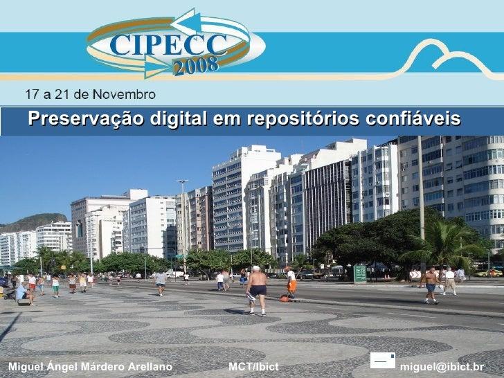 Preservação digital em repositórios confiáveis Miguel Ángel Márdero Arellano  MCT/Ibict  [email_address]
