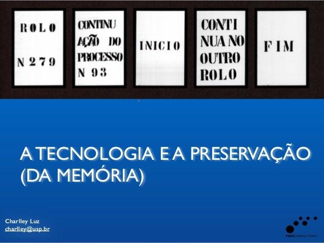 Charlley Luz charlley@usp.br A TECNOLOGIA E A PRESERVAÇÃO ! (DA MEMÓRIA) APRESENTA