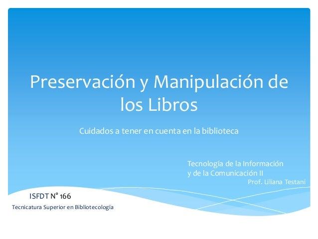 Preservación y Manipulación de los Libros Cuidados a tener en cuenta en la biblioteca ISFDT N° 166 Tecnicatura Superior en...