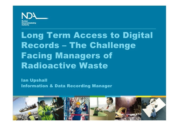 Long Term Access to Digital Records – The Challenge Facing Managers of Radioactive Waste Ian Upshall Information & Data Re...
