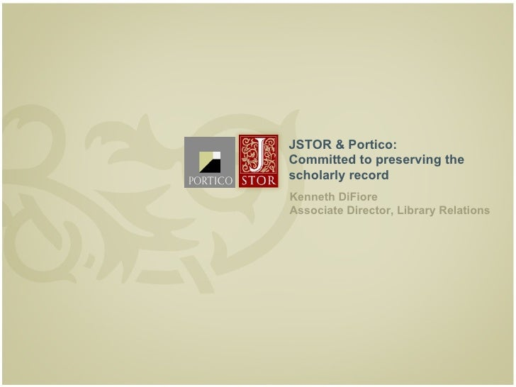 JSTOR & Portico:     Committed to preserving the     scholarly record     Kenneth DiFiore     Associate Director, Library ...