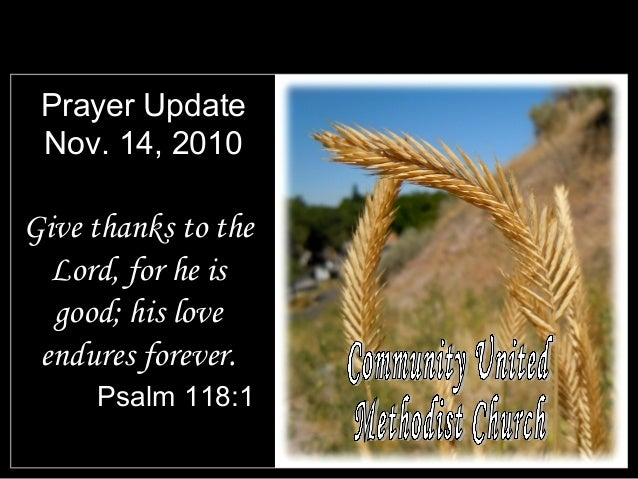 Prayer Update Nov. 14, 2010 Give thanks to the Lord, for he is good; his love endures forever. Psalm 118:1