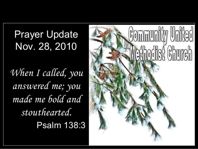 Prayer Update Nov. 28, 2010 When I called, you answered me; you made me bold and stouthearted. Psalm 138:3