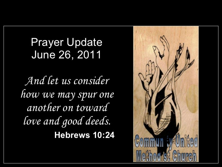 Prayer Update June 26, 2011 <ul><li>And let us consider how we may spur one another on toward love and good deeds. </li></...