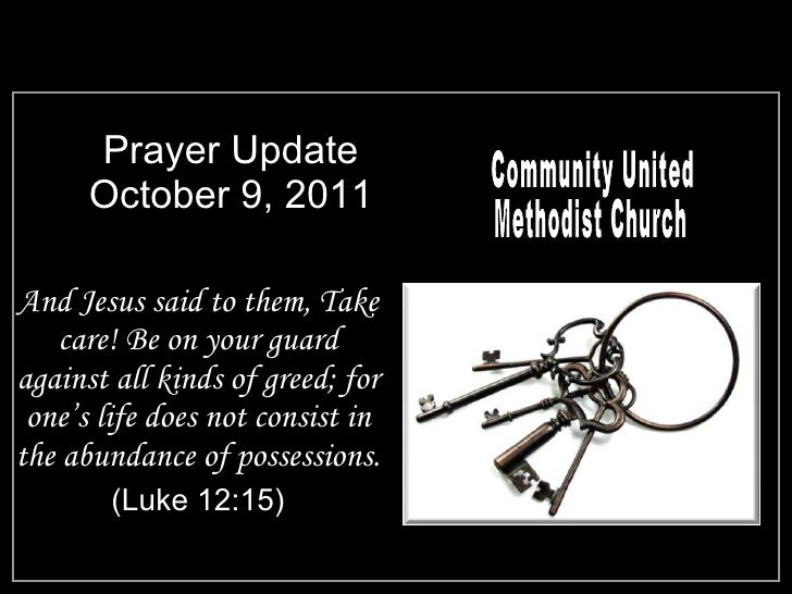 Prayer Update October 9, 2011 <ul><li>And Jesus said to them, Take care! Be on your guard against all kinds of greed; for ...
