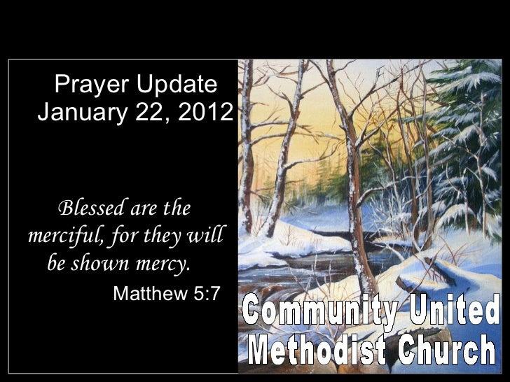 Prayer Update January 22, 2012 <ul><li>Blessed are the merciful, for they will be shown mercy.  </li></ul><ul><li>Matthew ...