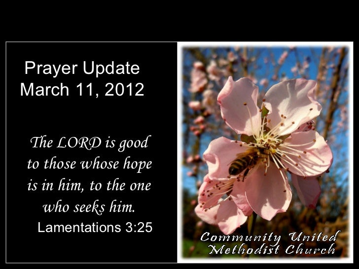 Prayer UpdateMarch 11, 2012 The LORD is goodto those whose hopeis in him, to the one   who seeks him.  Lamentations 3:25