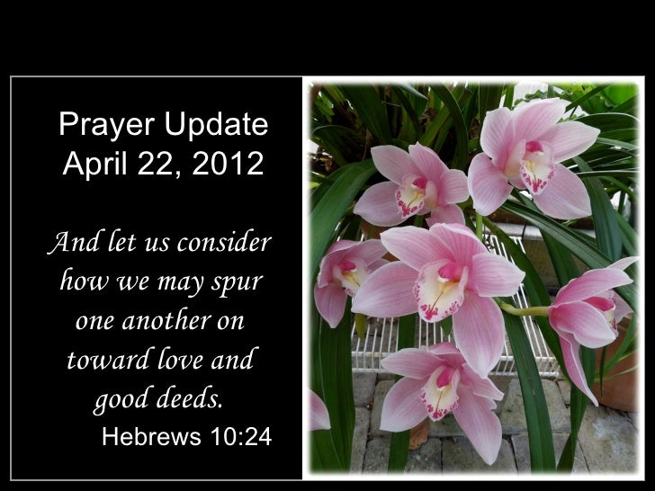 Prayer UpdateApril 22, 2012And let us considerhow we may spur  one another on toward love and   good deeds.    Hebrews 10:24