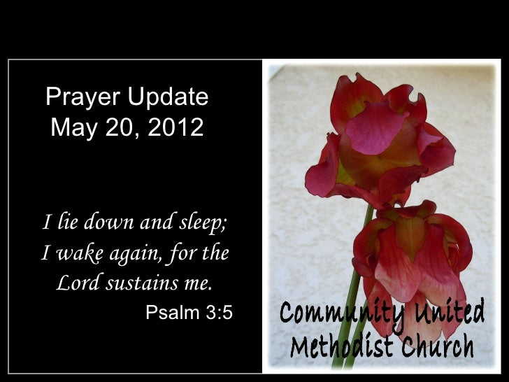 Prayer UpdateMay 20, 2012I lie down and sleep;I wake again, for the  Lord sustains me.           Psalm 3:5