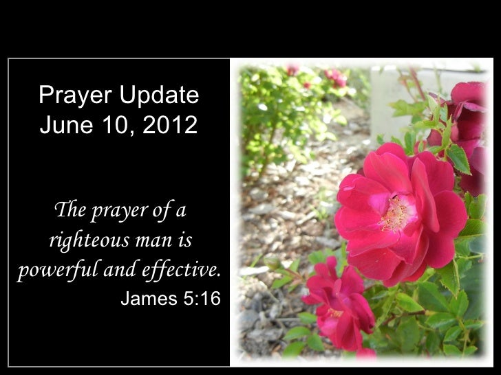 Prayer Update  June 10, 2012    The prayer of a   righteous man ispowerful and effective.           James 5:16