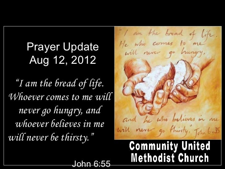 "Prayer Update    Aug 12, 2012 ""I am the bread of life.Whoever comes to me will  never go hungry, and whoever believes in m..."