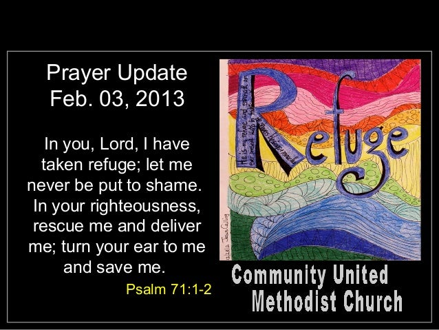 Prayer Update  Feb. 03, 2013   In you, Lord, I have  taken refuge; let menever be put to shame. In your righteousness, res...