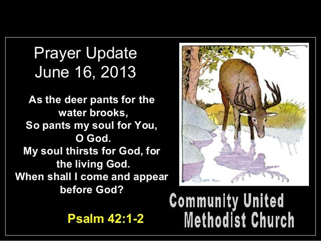 Prayer UpdateJune 16, 2013As the deer pants for thewater brooks,So pants my soul for You,O God.My soul thirsts for God, fo...