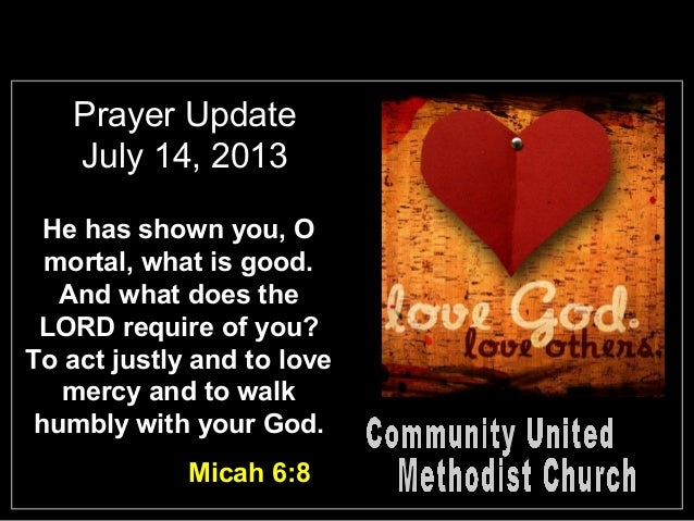 Prayer Update July 14, 2013 He has shown you, O mortal, what is good. And what does the LORD require of you? To act justly...
