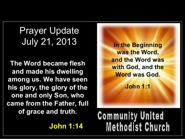 Prayer Update July 21, 2013 The Word became flesh and made his dwelling among us. We have seen his glory, the glory of the...