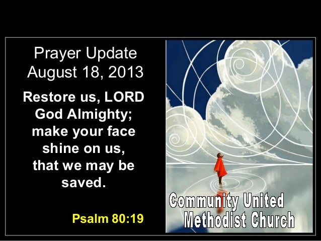 Prayer Update August 18, 2013 Restore us, LORD God Almighty; make your face shine on us, that we may be saved. Psalm 80:19