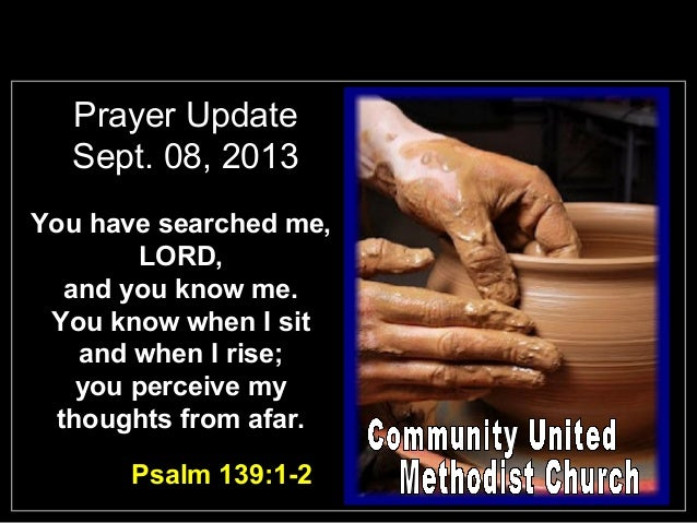 Prayer Update Sept. 08, 2013 You have searched me, LORD, and you know me. You know when I sit and when I rise; you perceiv...