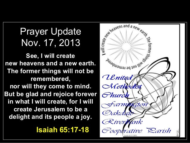 Prayer Update Nov. 17, 2013 See, I will create new heavens and a new earth. The former things will not be remembered, nor ...