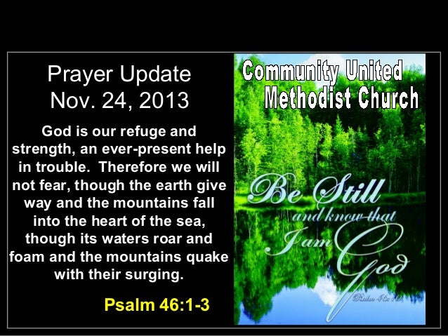 Prayer Update Nov. 24, 2013 God is our refuge and strength, an ever-present help in trouble. Therefore we will not fear, t...