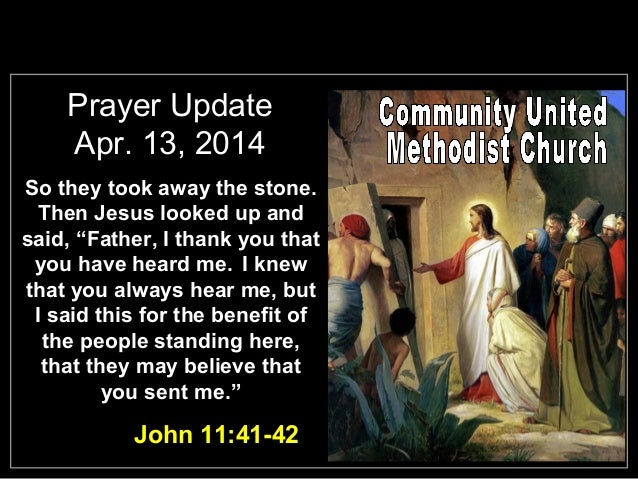 "Prayer Update Apr. 13, 2014 So they took away the stone. Then Jesus looked up and said, ""Father, I thank you that you have..."