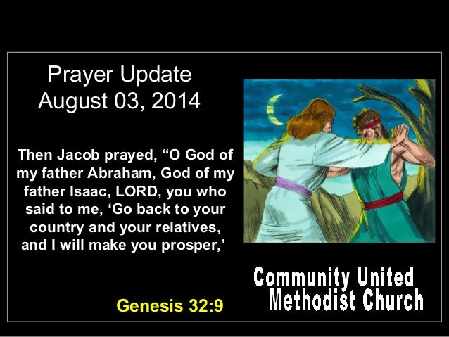 "Prayer Update August 03, 2014 Then Jacob prayed, ""O God of my father Abraham, God of my father Isaac, LORD, you who said t..."